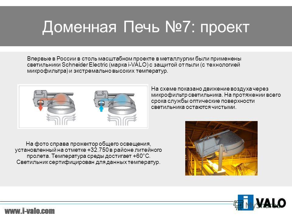 www.i-valo.com Доменная Печь 7: проект Впервые в России в столь масштабном проекте в металлургии были применены светильники Schneider Electric (марка i-VALO) с защитой от пыли (с технологией микрофильтра) и экстремально высоких температур. На фото сп