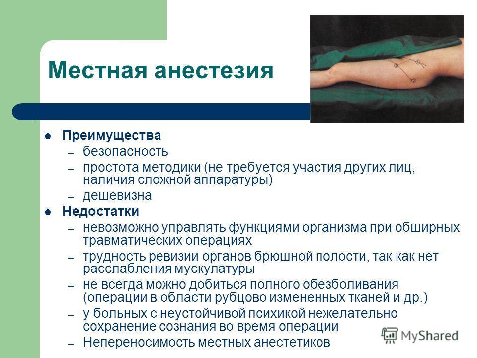 Местная анестезия Преимущества – безопасность – простота методики (не требуется участия других лиц, наличия сложной аппаратуры) – дешевизна Недостатки – невозможно управлять функциями организма при обширных травматических операциях – трудность ревизи