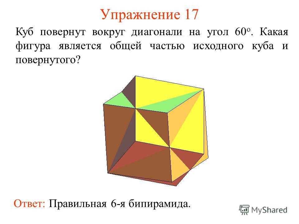 Упражнение 17 Куб повернут вокруг диагонали на угол 60 о. Какая фигура является общей частью исходного куба и повернутого? Ответ: Правильная 6-я бипирамида.