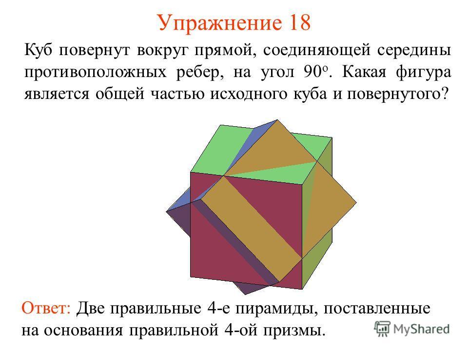 Упражнение 18 Куб повернут вокруг прямой, соединяющей середины противоположных ребер, на угол 90 о. Какая фигура является общей частью исходного куба и повернутого? Ответ: Две правильные 4-е пирамиды, поставленные на основания правильной 4-ой призмы.