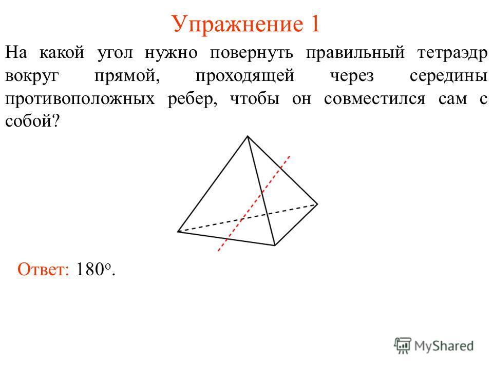 Упражнение 1 На какой угол нужно повернуть правильный тетраэдр вокруг прямой, проходящей через середины противоположных ребер, чтобы он совместился сам с собой? Ответ: 180 о.
