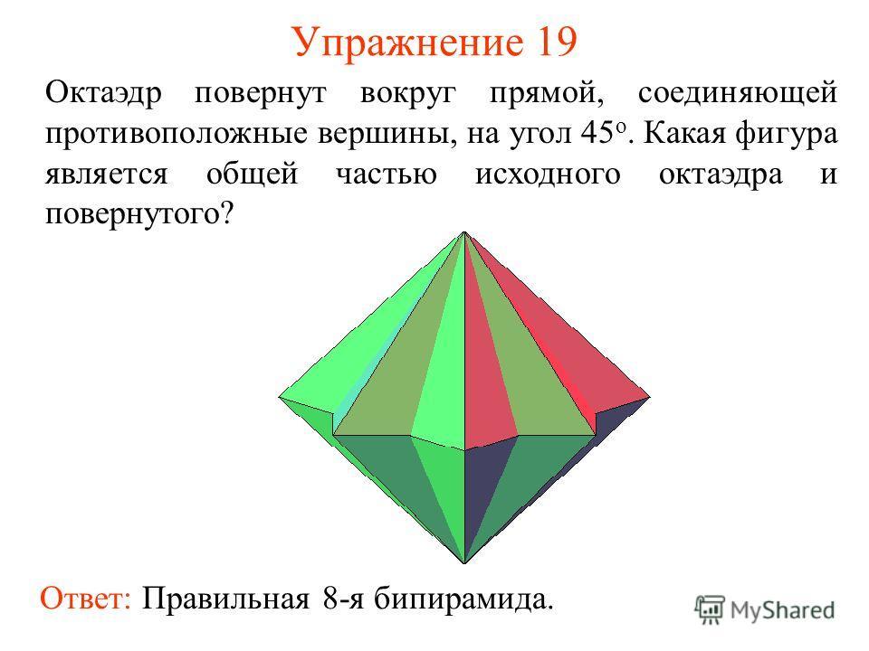 Упражнение 19 Октаэдр повернут вокруг прямой, соединяющей противоположные вершины, на угол 45 о. Какая фигура является общей частью исходного октаэдра и повернутого? Ответ: Правильная 8-я бипирамида.
