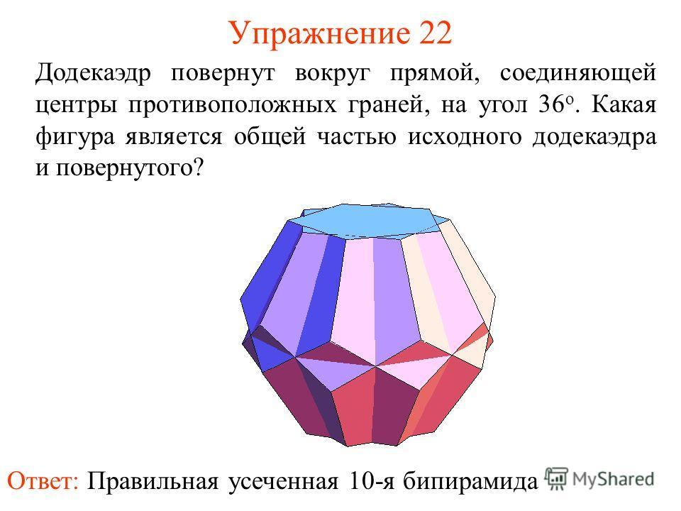 Упражнение 22 Додекаэдр повернут вокруг прямой, соединяющей центры противоположных граней, на угол 36 о. Какая фигура является общей частью исходного додекаэдра и повернутого? Ответ: Правильная усеченная 10-я бипирамида