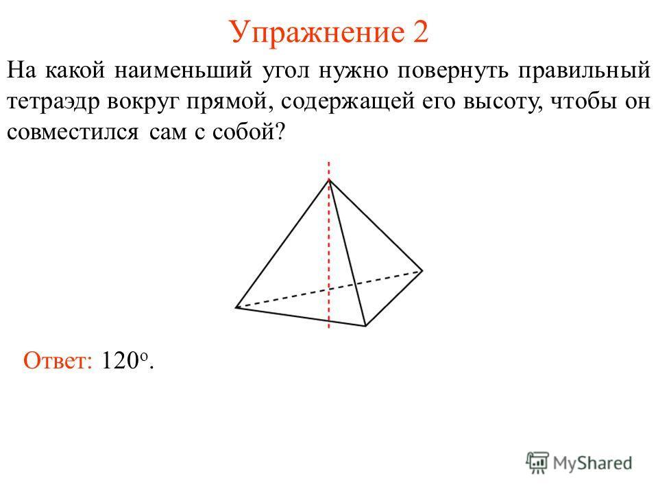 Упражнение 2 На какой наименьший угол нужно повернуть правильный тетраэдр вокруг прямой, содержащей его высоту, чтобы он совместился сам с собой? Ответ: 120 о.