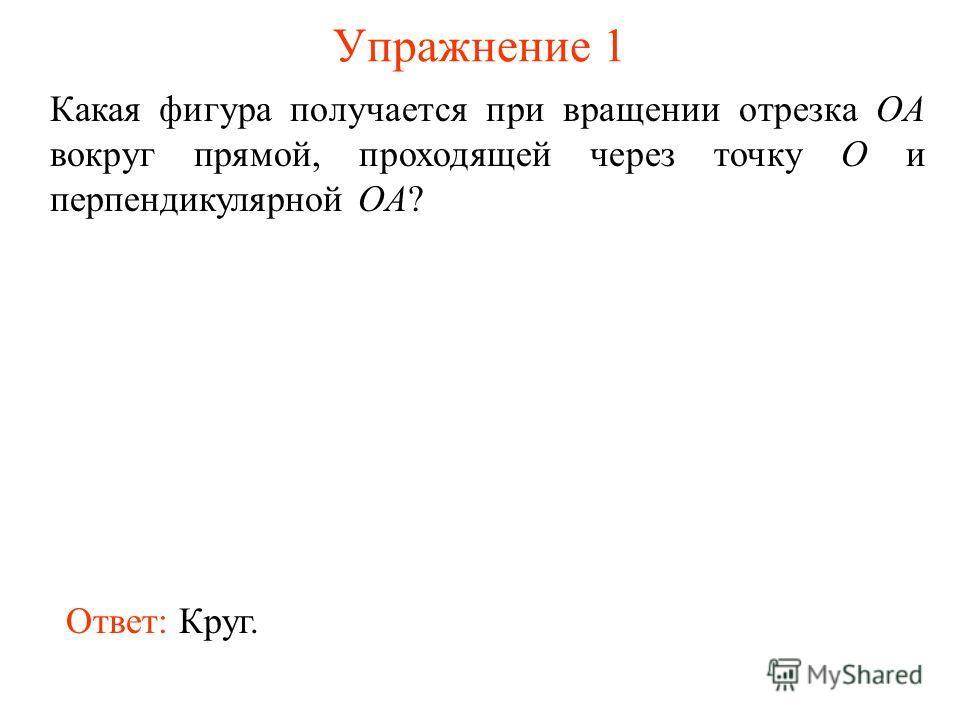 Упражнение 1 Какая фигура получается при вращении отрезка OA вокруг прямой, проходящей через точку O и перпендикулярной OA? Ответ: Круг.