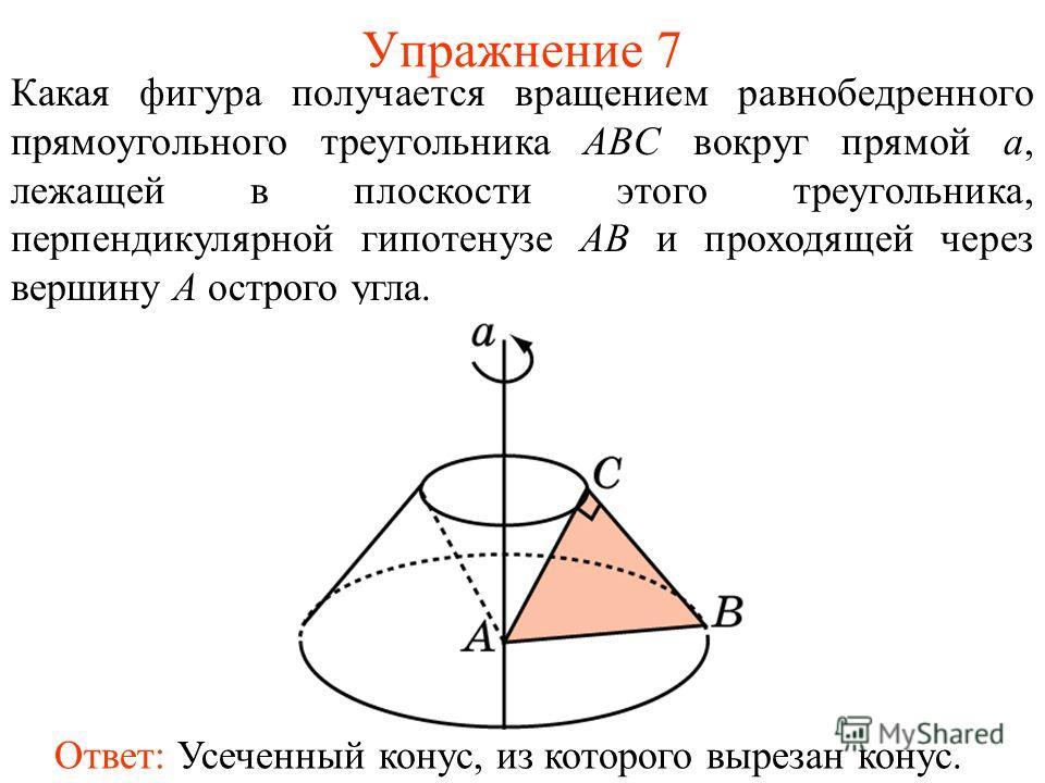 Упражнение 7 Какая фигура получается вращением равнобедренного прямоугольного треугольника ABC вокруг прямой a, лежащей в плоскости этого треугольника, перпендикулярной гипотенузе AB и проходящей через вершину A острого угла. Ответ: Усеченный конус,