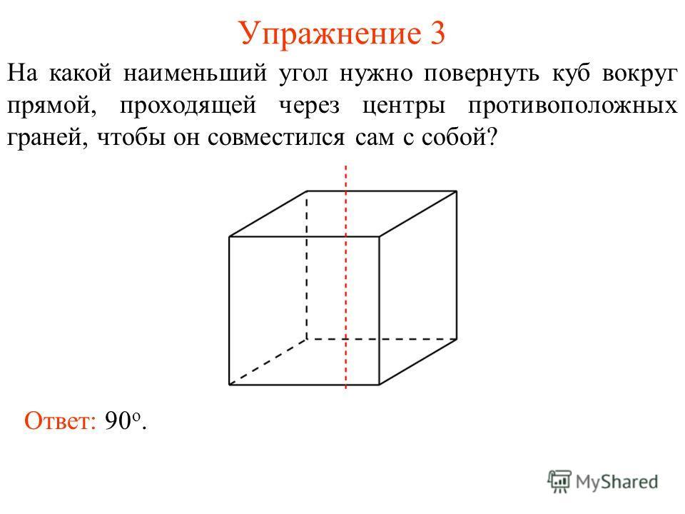 Упражнение 3 На какой наименьший угол нужно повернуть куб вокруг прямой, проходящей через центры противоположных граней, чтобы он совместился сам с собой? Ответ: 90 о.