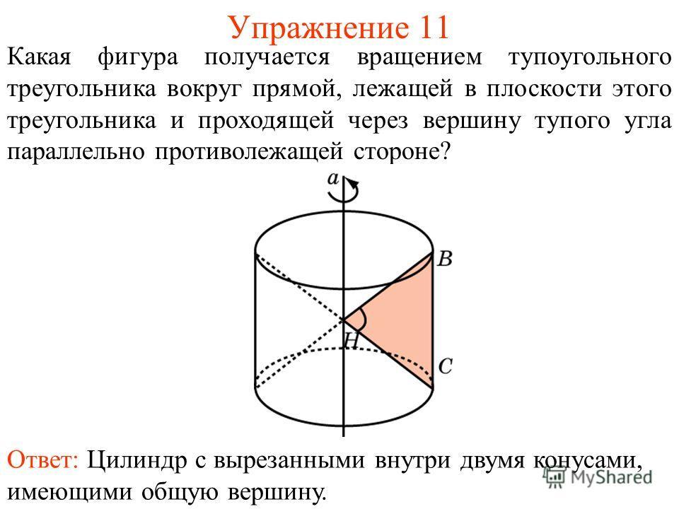 Упражнение 11 Какая фигура получается вращением тупоугольного треугольника вокруг прямой, лежащей в плоскости этого треугольника и проходящей через вершину тупого угла параллельно противолежащей стороне? Ответ: Цилиндр с вырезанными внутри двумя кону