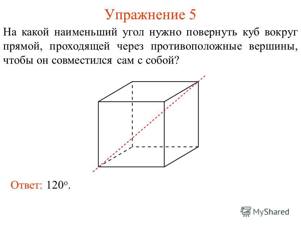 Упражнение 5 На какой наименьший угол нужно повернуть куб вокруг прямой, проходящей через противоположные вершины, чтобы он совместился сам с собой? Ответ: 120 о.