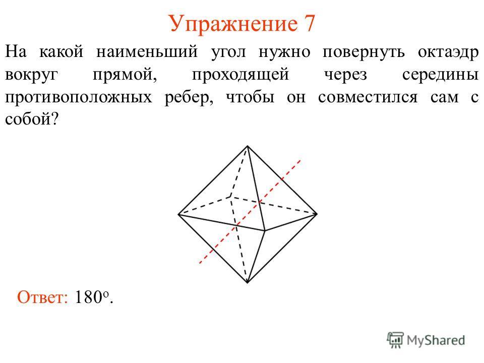 Упражнение 7 На какой наименьший угол нужно повернуть октаэдр вокруг прямой, проходящей через середины противоположных ребер, чтобы он совместился сам с собой? Ответ: 180 о.