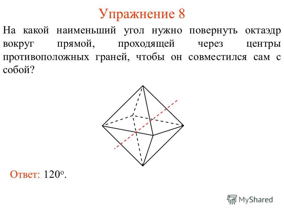 Упражнение 8 На какой наименьший угол нужно повернуть октаэдр вокруг прямой, проходящей через центры противоположных граней, чтобы он совместился сам с собой? Ответ: 120 о.