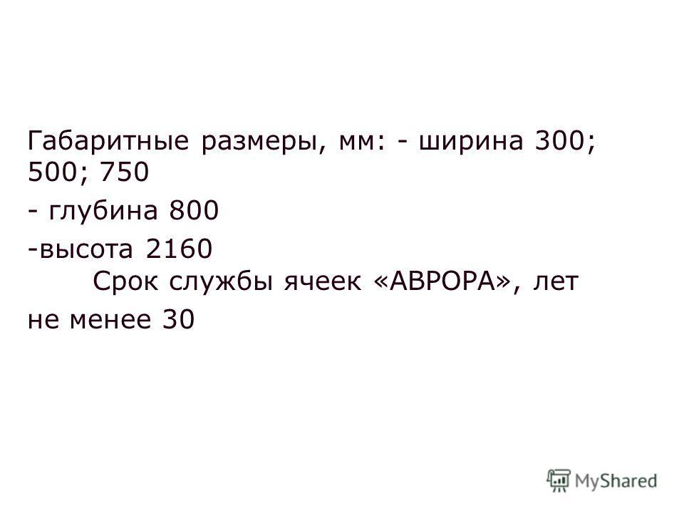 Габаритные размеры, мм: - ширина 300; 500; 750 - глубина 800 -высота 2160 Срок службы ячеек «АВРОРА», лет не менее 30