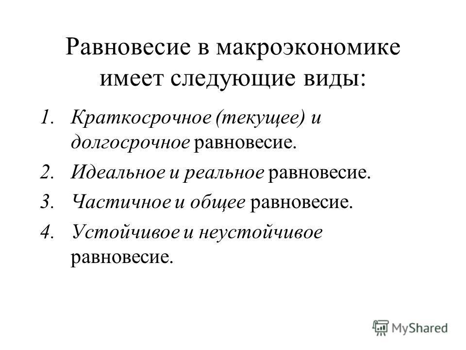 Равновесие в макроэкономике имеет следующие виды: 1.Краткосрочное (текущее) и долгосрочное равновесие. 2.Идеальное и реальное равновесие. 3.Частичное и общее равновесие. 4.Устойчивое и неустойчивое равновесие.