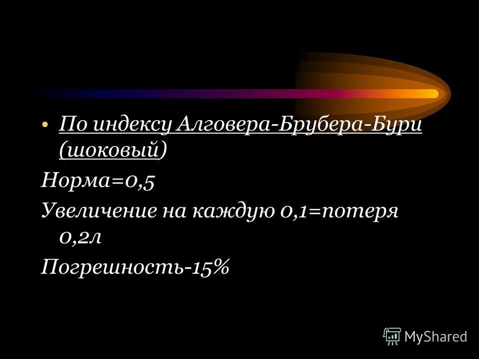 По индексу Алговера-Брубера-Бури (шоковый) Норма=0,5 Увеличение на каждую 0,1=потеря 0,2л Погрешность-15%