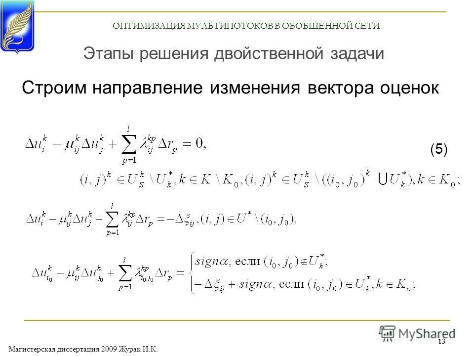 Магистерская диссертация 2009 Журак И.К. 13 Строим направление изменения вектора оценок Этапы решения двойственной задачи (5) ОПТИМИЗАЦИЯ МУЛЬТИПОТОКОВ В ОБОБЩЕННОЙ СЕТИ