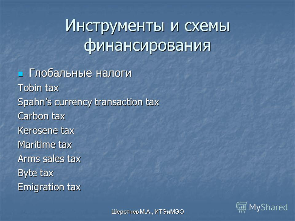 Шерстнев М.А., ИТЭиМЭО Инструменты и схемы финансирования Глобальные налоги Глобальные налоги Tobin tax Spahns currency transaction tax Carbon tax Kerosene tax Maritime tax Arms sales tax Byte tax Emigration tax