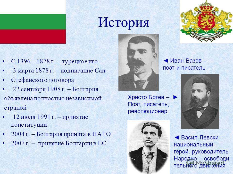 История С 1396 – 1878 г. – турецкое иго 3 марта 1878 г. – подписание Сан- Стефанского договора 22 сентября 1908 г. – Болгария объявлена полностью независимой страной 12 июля 1991 г. – принятие конституции 2004 г. – Болгария принята в НАТО 2007 г. – п