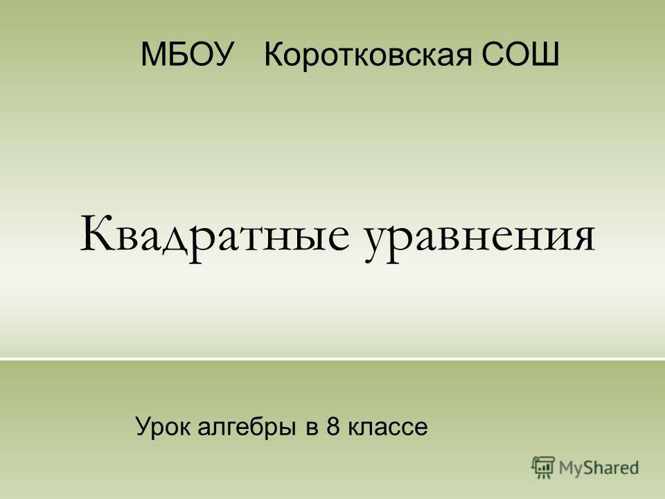 Квадратные уравнения МБОУ Коротковская СОШ Урок алгебры в 8 классе