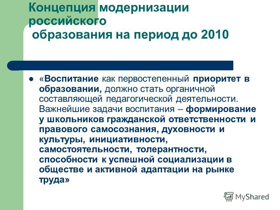 Концепция модернизации российского образования на период до 2010 «Воспитание как первостепенный приоритет в образовании, должно стать органичной составляющей педагогической деятельности. Важнейшие задачи воспитания – формирование у школьников граждан