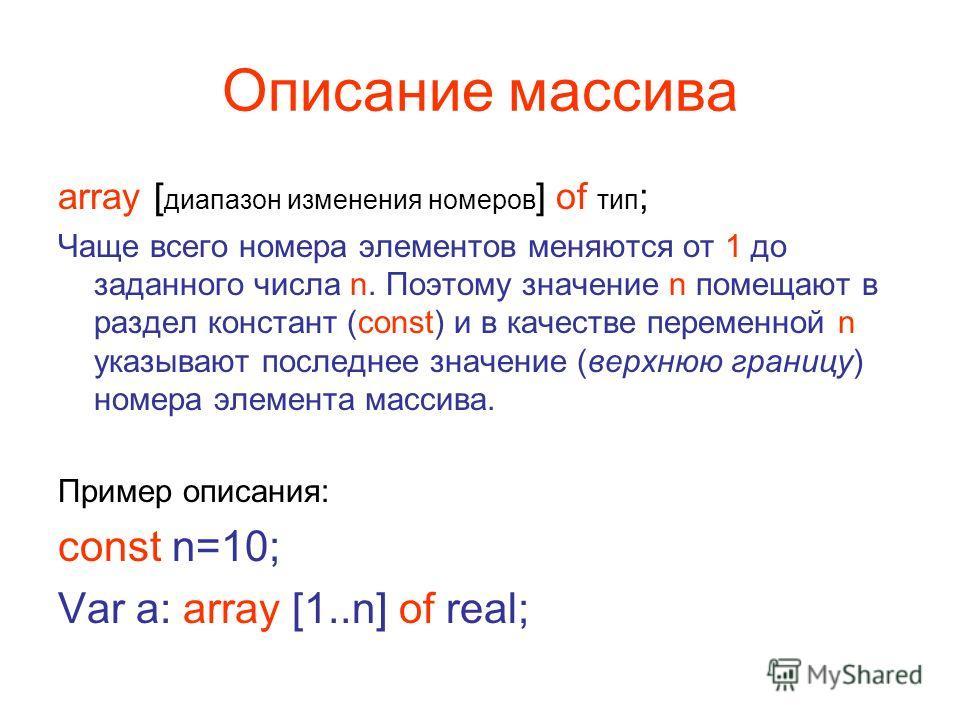 Описание массива array [ диапазон изменения номеров ] of тип ; Чаще всего номера элементов меняются от 1 до заданного числа n. Поэтому значение n помещают в раздел констант (const) и в качестве переменной n указывают последнее значение (верхнюю грани