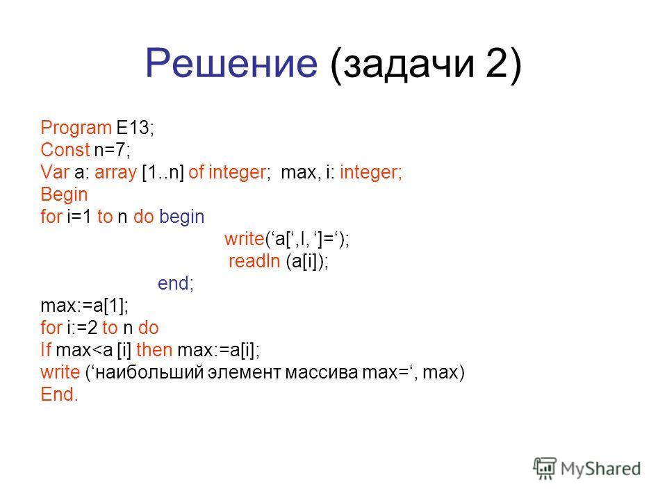 Решение (задачи 2) Program E13; Const n=7; Var a: array [1..n] of integer; max, i: integer; Begin for i=1 to n do begin write(a[,I, ]=); readln (a[i]); end; max:=a[1]; for i:=2 to n do If max