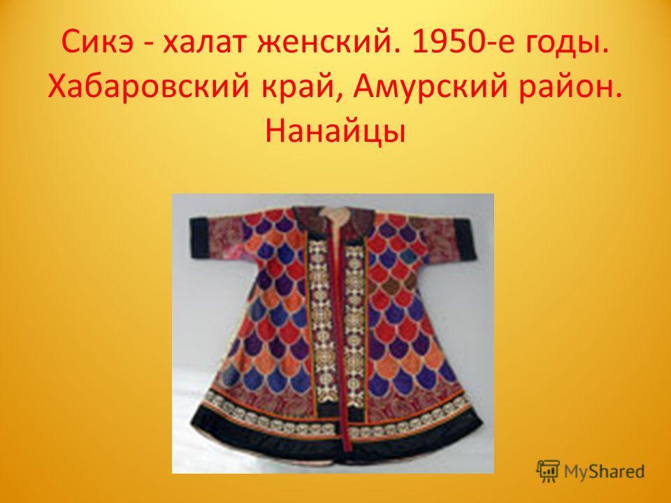 Сикэ - халат женский. 1950-е годы. Хабаровский край, Амурский район. Нанайцы