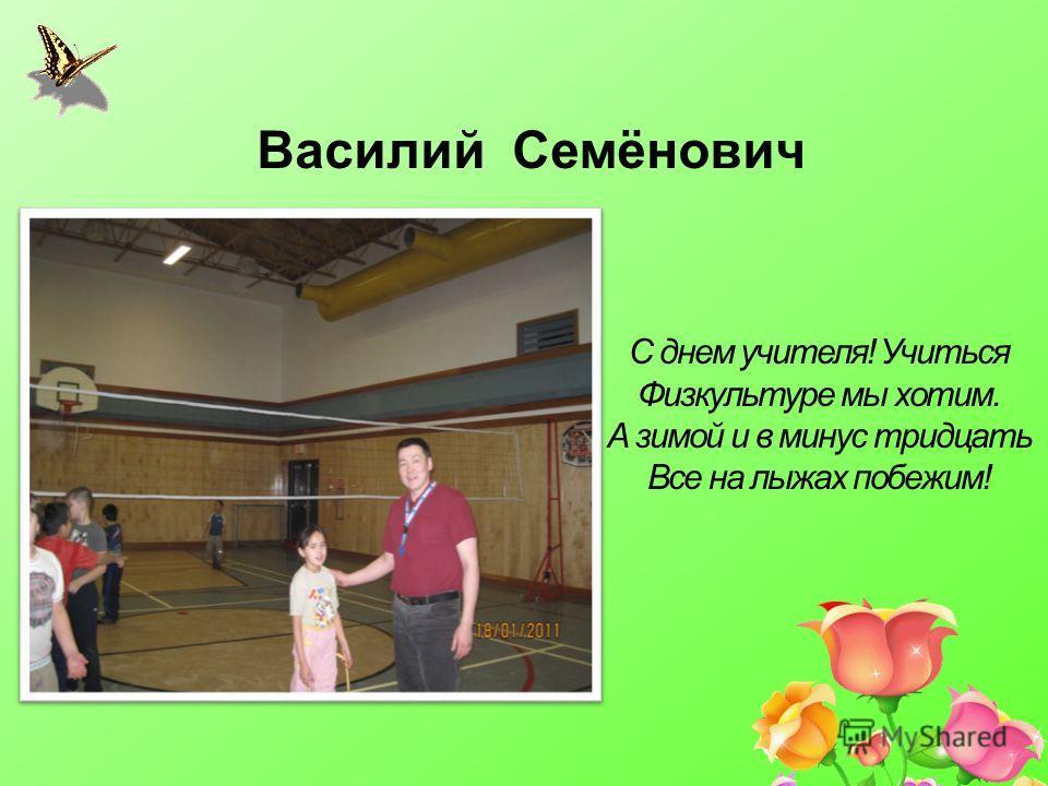 Василий Семёнович С днем учителя! Учиться Физкультуре мы хотим. А зимой и в минус тридцать Все на лыжах побежим!