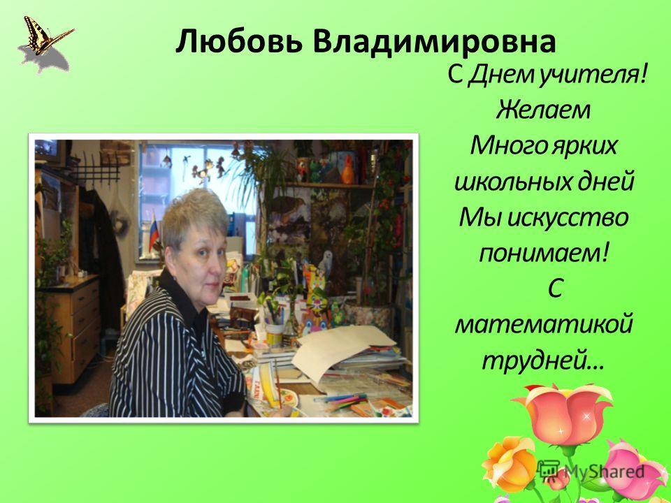 С Днем учителя! Желаем Много ярких школьных дней Мы искусство понимаем! С математикой трудней... Любовь Владимировна