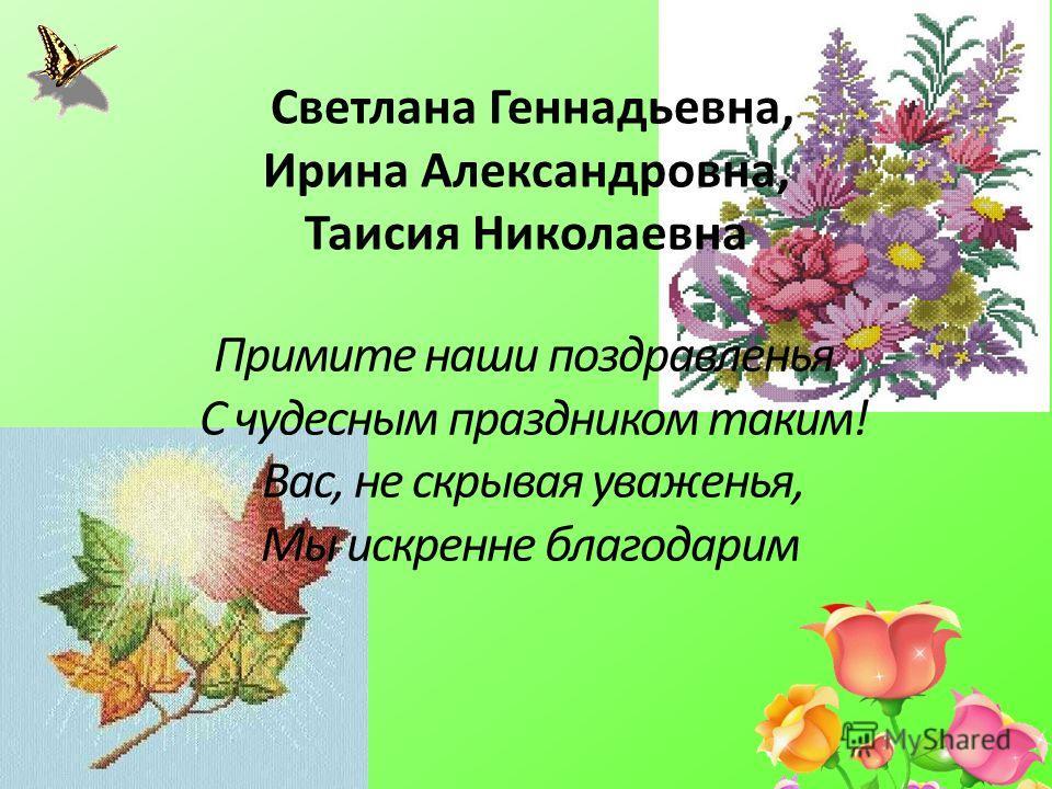 Светлана Геннадьевна, Ирина Александровна, Таисия Николаевна Примите наши поздравленья С чудесным праздником таким! Вас, не скрывая уваженья, Мы искренне благодарим