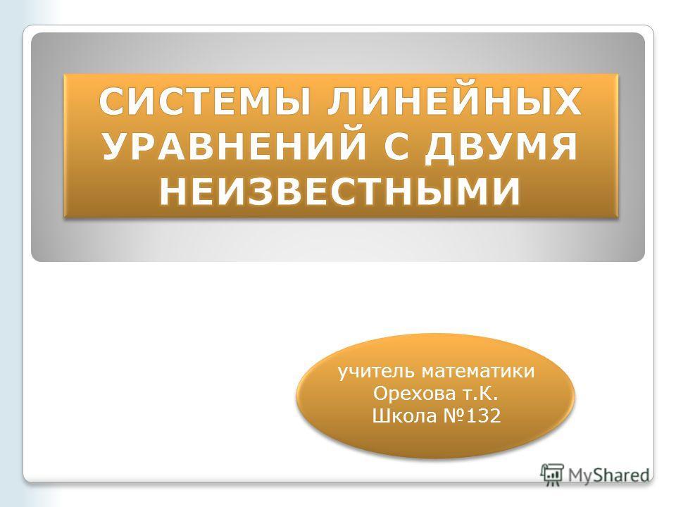 учитель математики Орехова т.К. Школа 132