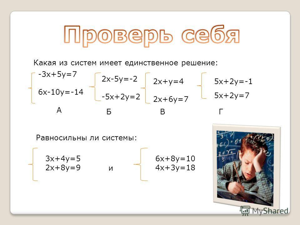 Какая из систем имеет единственное решение: -3х+5у=7 6х-10у=-14 А 2х-5у=-2 -5х+2у=2 Б 2х+у=4 2х+6у=7 В 5х+2у=-1 5х+2у=7 Г Равносильны ли системы: 3х+4у=5 2х+8у=9 и 6х+8у=10 4х+3у=18