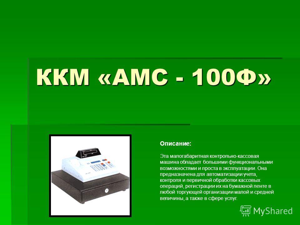 ККМ «АМС - 100Ф» Описание: Эта малогабаритная контрольно-кассовая машина обладает большими функциональными возможностями и проста в эксплуатации. Она предназначена для автоматизации учета, контроля и первичной обработки кассовых операций, регистрации