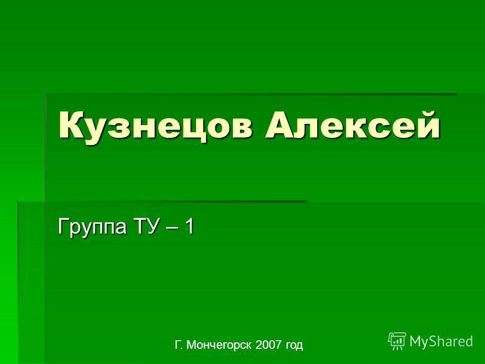 Кузнецов Алексей Группа ТУ – 1 Г. Мончегорск 2007 год