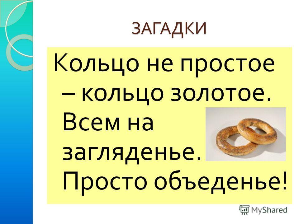 ЗАГАДКИ Кольцо не простое – кольцо золотое. Всем на загляденье. Просто объеденье !