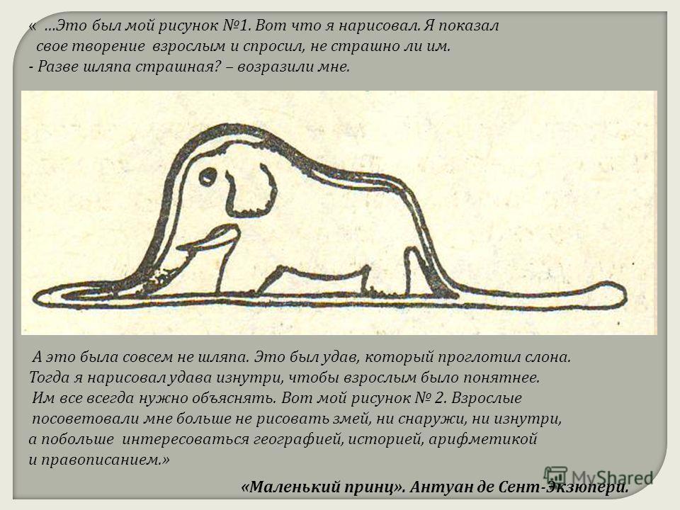 «Маленький принц». Антуан де Сент-Экзюпери. А это была совсем не шляпа. Это был удав, который проглотил слона. Тогда я нарисовал удава изнутри, чтобы взрослым было понятнее. Им все всегда нужно объяснять. Вот мой рисунок 2. Взрослые посоветовали мне
