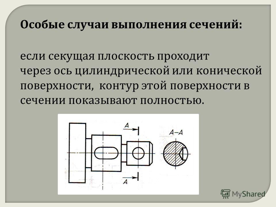Особые случаи выполнения сечений: если секущая плоскость проходит через ось цилиндрической или конической поверхности, контур этой поверхности в сечении показывают полностью.