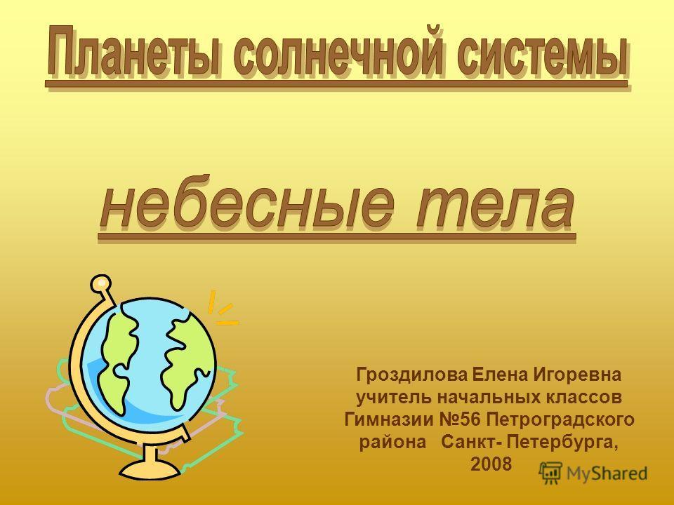 Гроздилова Елена Игоревна учитель начальных классов Гимназии 56 Петроградского района Санкт- Петербурга, 2008