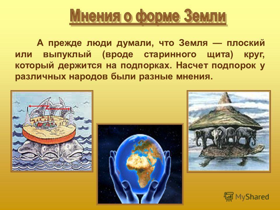 А прежде люди думали, что Земля плоский или выпуклый (вроде старинного щита) круг, который держится на подпорках. Насчет подпорок у различных народов были разные мнения.
