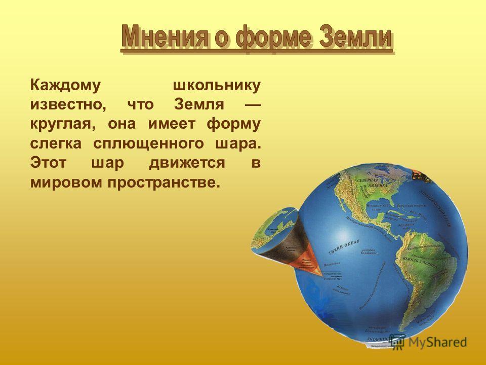 Каждому школьнику известно, что Земля круглая, она имеет форму слегка сплющенного шара. Этот шар движется в мировом пространстве.