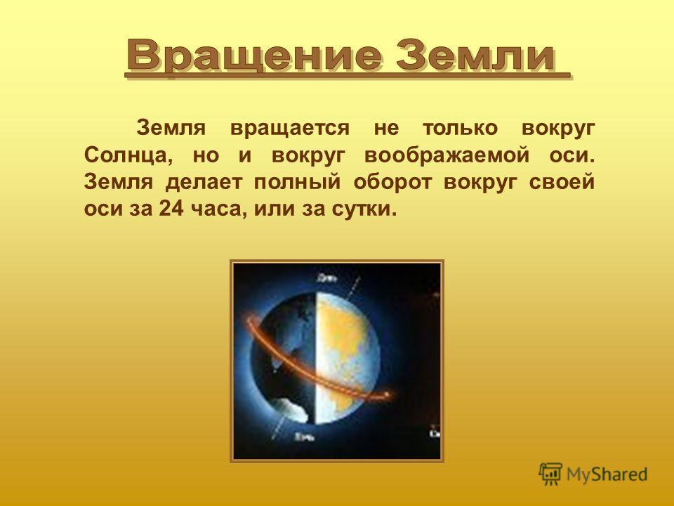 Земля вращается не только вокруг Солнца, но и вокруг воображаемой оси. Земля делает полный оборот вокруг своей оси за 24 часа, или за сутки.