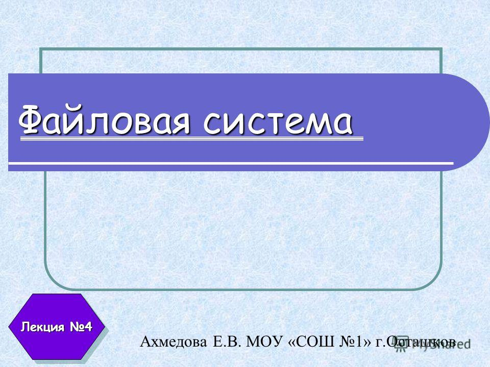Файловая система Ахмедова Е.В. МОУ «СОШ 1» г.Осташков Лекция 4