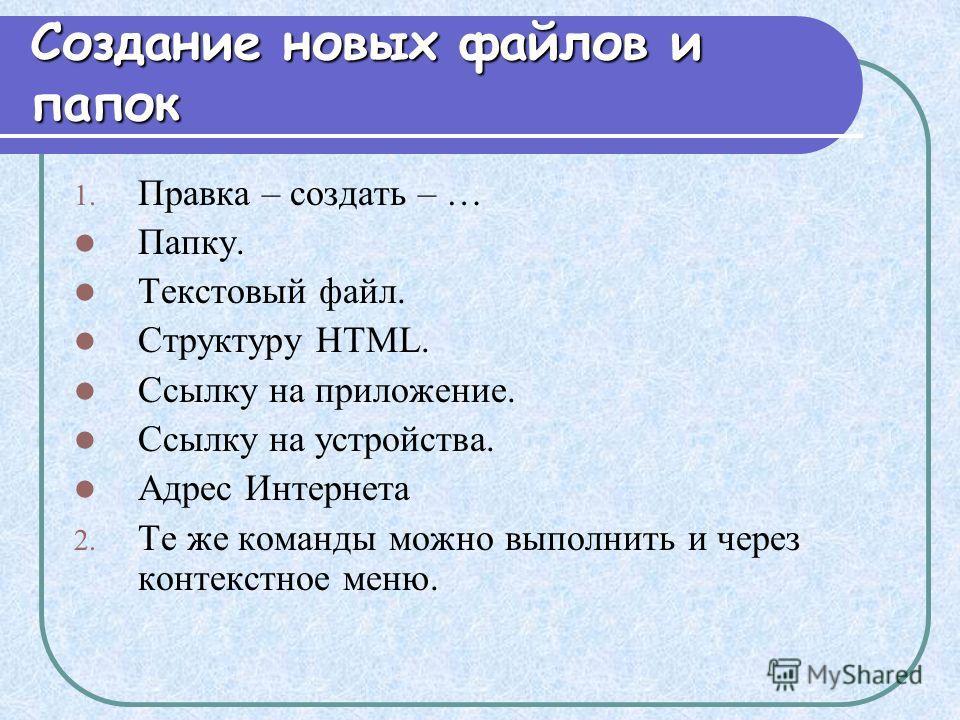 Создание новых файлов и папок 1. Правка – создать – … Папку. Текстовый файл. Структуру HTML. Ссылку на приложение. Ссылку на устройства. Адрес Интернета 2. Те же команды можно выполнить и через контекстное меню.