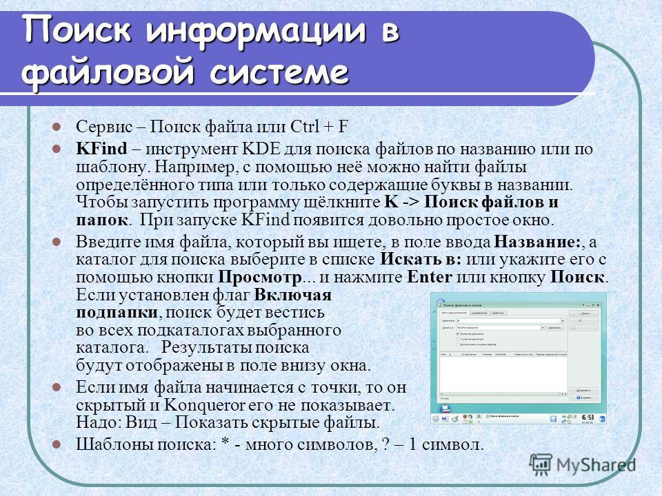 Поиск информации в файловой системе Сервис – Поиск файла или Ctrl + F KFind – инструмент KDE для поиска файлов по названию или по шаблону. Например, с помощью неё можно найти файлы определённого типа или только содержащие буквы в названии. Чтобы запу