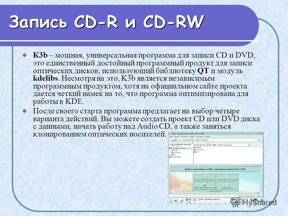 Запись CD-R и CD-RW К3b – мощная, универсальная программа для записи CD и DVD, это единственный достойный программный продукт для записи оптических дисков, использующий библиотеку QT и модуль kdelibs. Несмотря на это, K3b является независимым програм