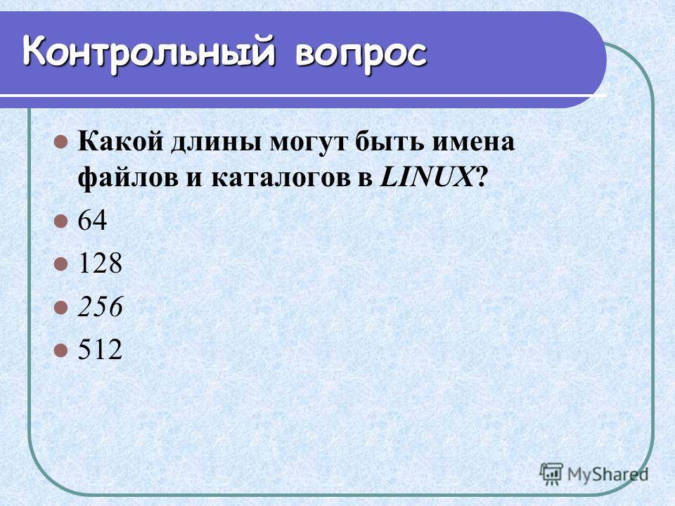 Контрольный вопрос Какой длины могут быть имена файлов и каталогов в LINUX? 64 128 256 512