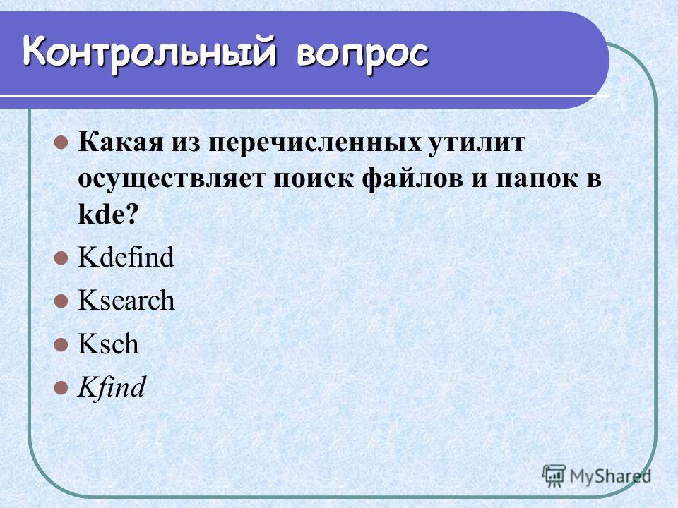 Контрольный вопрос Какая из перечисленных утилит осуществляет поиск файлов и папок в kde? Kdefind Ksearch Ksch Kfind