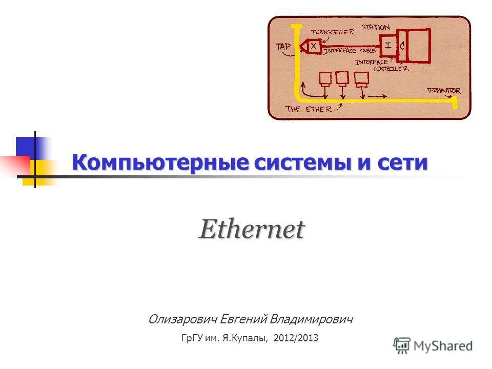 Компьютерные системы и сети Ethernet Олизарович Евгений Владимирович ГрГУ им. Я.Купалы, 2012/2013