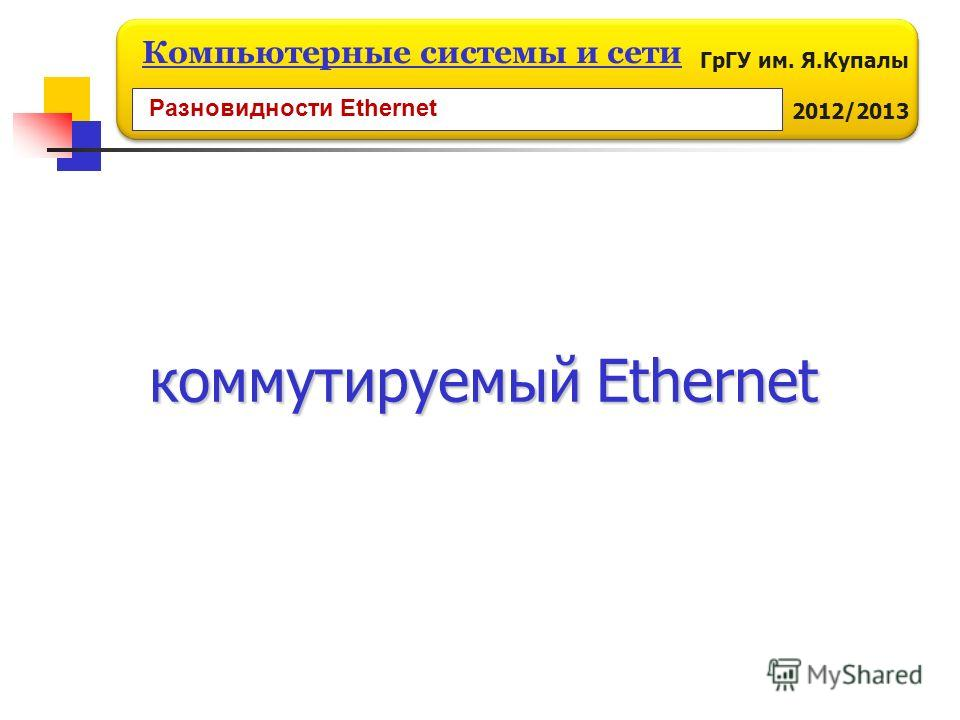 ГрГУ им. Я.Купалы 2012/2013 Компьютерные системы и сети коммутируемый Ethernet Разновидности Ethernet