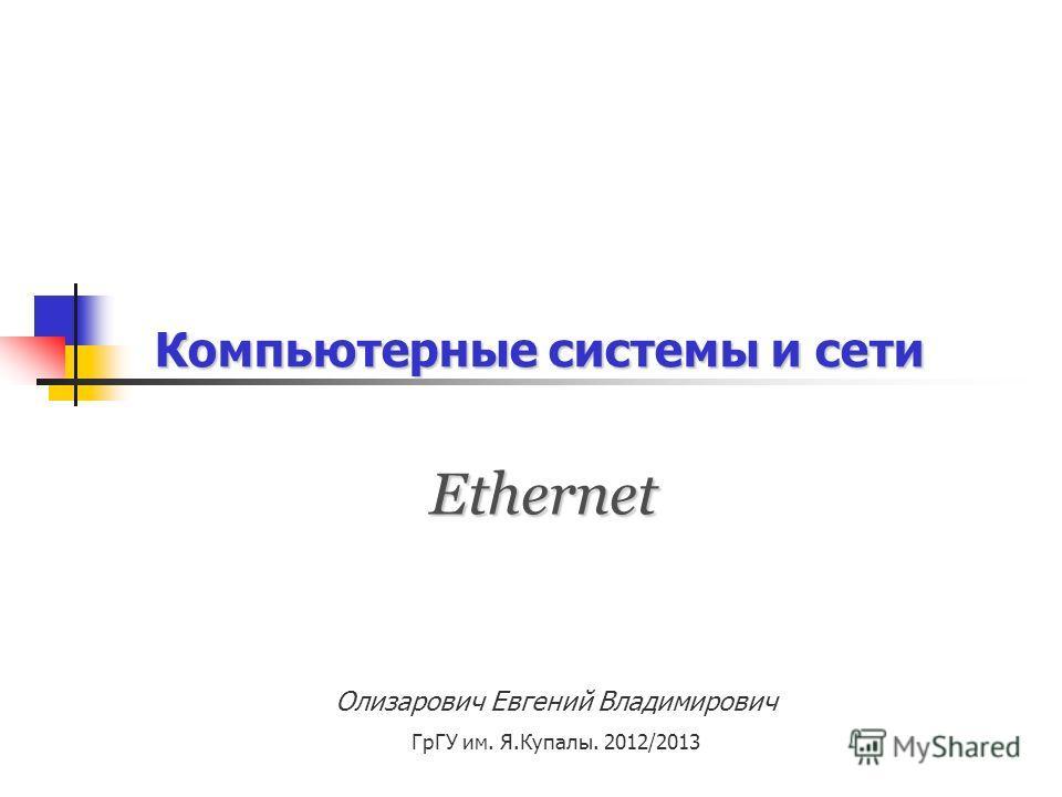 Компьютерные системы и сети Олизарович Евгений Владимирович ГрГУ им. Я.Купалы. 2012/2013 Ethernet