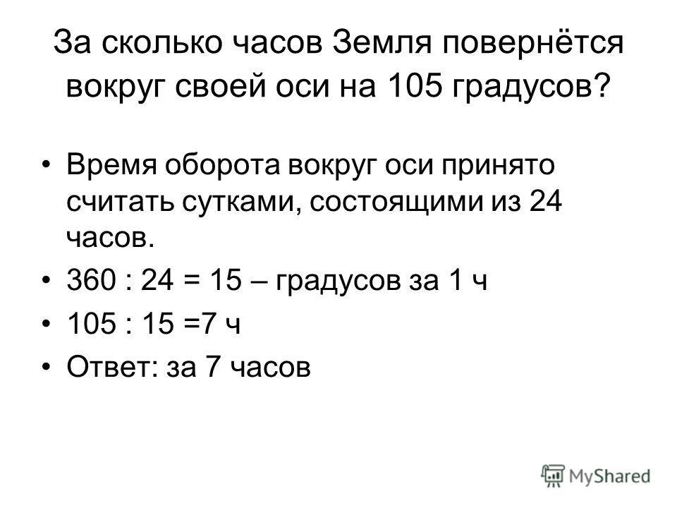 За сколько часов Земля повернётся вокруг своей оси на 105 градусов? Время оборота вокруг оси принято считать сутками, состоящими из 24 часов. 360 : 24 = 15 – градусов за 1 ч 105 : 15 =7 ч Ответ: за 7 часов